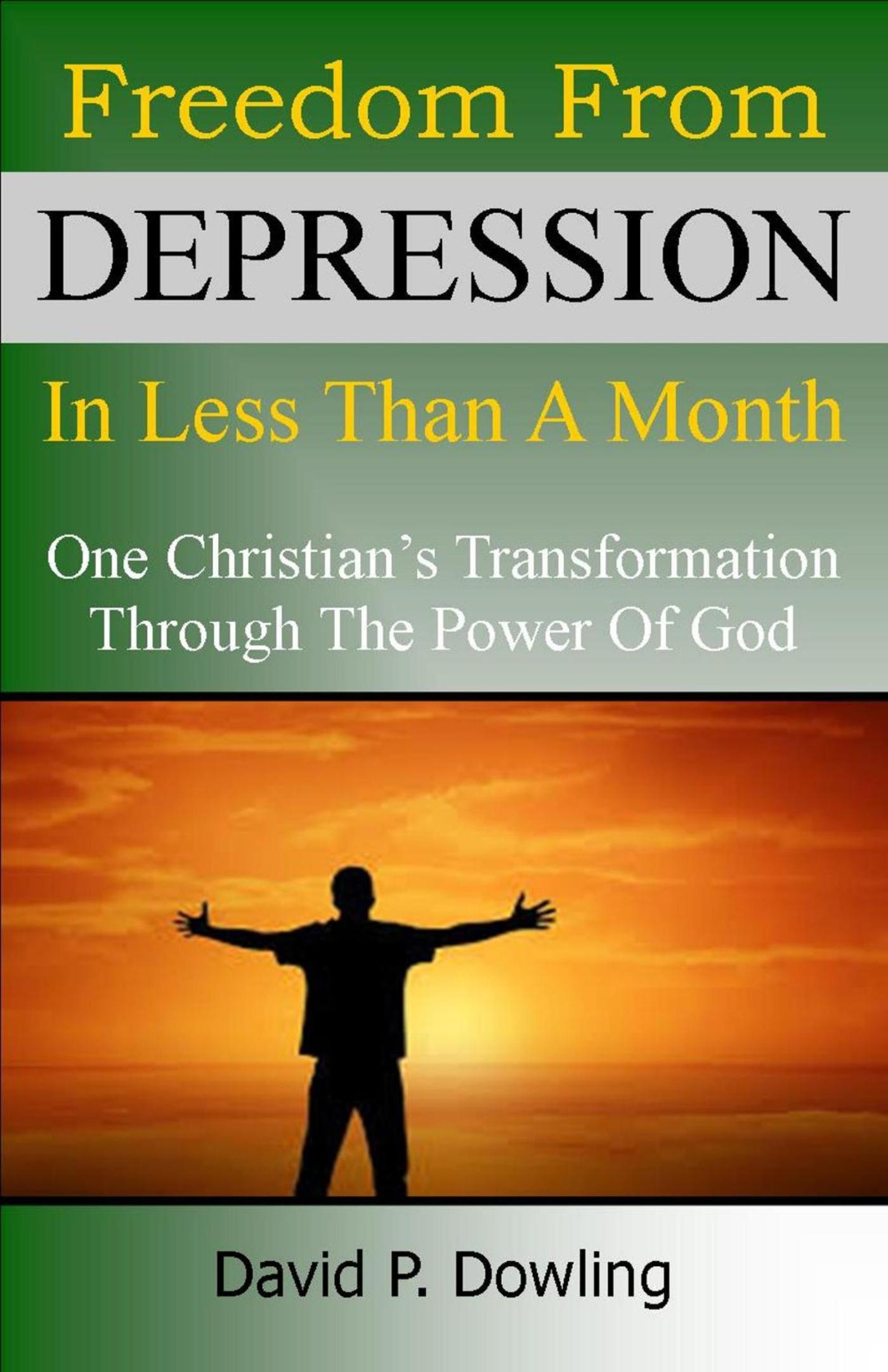 Freedom From Depression In Less Than A Month: One Christian's transformation through the power of God