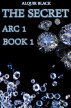 The Secret - Arc 1 Book 1 by Alquir Black