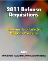 Progressive Management - 2011 Defense Acquisitions: Assessments of Selected Weapon Programs by the GAO - Army, Navy, Air Force Weapons Systems including UAS, Missiles, Ships, F-35, Carriers, NPOESS, Osprey