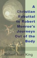 Robert Alan King - A Christian Rebuttal to Robert Monroe's Journeys Out of the Body