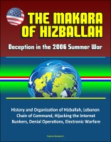 Progressive Management - The Makara of Hizballah: Deception in the 2006 Summer War - History and Organization of Hizballah, Lebanon, Chain of Command, Hijacking the Internet, Bunkers, Denial Operations, Electronic Warfare