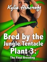 Kylie Ashcroft - Bred by the Jungle Tentacle Plant 3: The Final Breeding (Monster Sex Erotica)