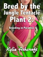 Kylie Ashcroft - Bred by the Jungle Tentacle Plant 2: Breeding in Paradise (Monster Sex Erotica)