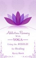 Kyczy Hawk - Addiction Recovery with Yoga: Using the Koshas for Healing