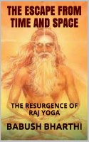 Babush Bharthi - The Escape From Space And Time: The Resurgence of Raj Yoga