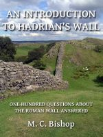 M. C. Bishop - An Introduction to Hadrian's Wall: One Hundred Questions About the Roman Wall Answered