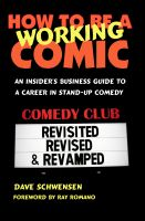Dave Schwensen - How To Be A Working Comic: An Insider's Business Guide To A Career In Stand-Up Comedy - Revisited, Revised & Revamped
