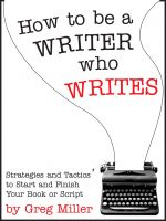 Cover for 'How To Be A Writer Who Writes: Strategies and Tactics to Start and Finish Your Book or Script'