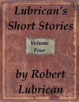 Robert Lubrican - Lubrican's Short Stories - Volume Four