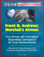 Progressive Management - Frank M. Andrews: Marshall's Airman - First Airman with Centralized Nationwide Command of Air Corps Bombardment, Advocate for Strong Airpower as the Principal Strategic Weapon in World War II