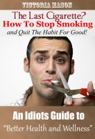 Victoria Mason - The Last Cigarette? - How to Stop Smoking and Quit The Habit For Good! - An Idiots Guide to Better Health and Wellness