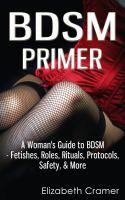 Elizabeth Cramer - BDSM Primer - A Woman's Guide to BDSM - Fetishes, Roles, Rituals, Protocols, Safety, & More