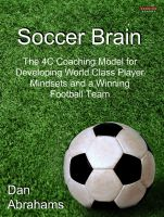 Dan Abrahams - Soccer Brain: The 4C Coaching Model for Developing World Class Player Mindsets and a Winning Football Team