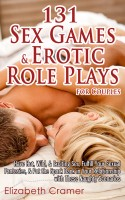 Elizabeth Cramer - 131 Sex Games & Erotic Role Plays for Couples: Have Hot, Wild, & Exciting Sex, Fulfill Your Sexual Fantasies, & Put the Spark Back in Your Relationship with These Naughty Scenarios