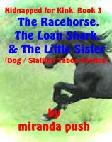 Miranda Push - Kidnapped For Kink, Book 3 - The Racehorse, The Loan Shark, and the Little Sister! (Dog / Stallion Taboo Erotica)