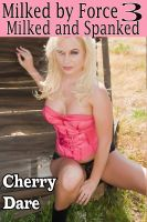 Cherry Dare - Milked by Force 3: Milked and Spanked (Human Dairy Cow Reluctant Lactation Erotica)