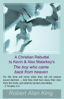 Robert Alan King - A Christian Rebuttal to Kevin & Alex Malarkey's The boy who came back from heaven