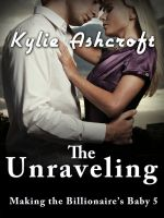 Kylie Ashcroft - The Unraveling - Making the Billionaire's Baby 5 (An Erotic Romance)
