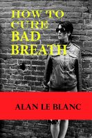 Alan Le Blanc - How To Cure Bad Breath - Understanding The Causes Of Bad Breath And The Cure For Bad Breath
