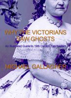 Michael Gallagher - Why the Victorians Saw Ghosts – An Illustrated Guide to 19th Century Spiritualism