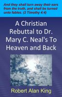 Robert Alan King - A Christian Rebuttal to Dr. Mary C. Neal's To Heaven and Back