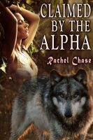 Rachel Chase - Claimed By the Alpha (m/f Werewolf Erotica)