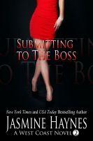 Jasmine Haynes - Submitting to the Boss: A West Coast Novel, Book 2