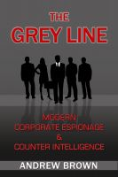 Andrew Brown - The Grey Line: Modern Corporate Espionage and Counter Intelligence