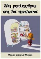 César García Muñoz - Un príncipe en la nevera. Novela infantil ilustrada (6 - 10 años)