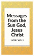 Messages from the Sun God, Jesus Christ by Kerry Wells