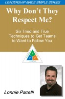 Lonnie Pacelli - The Leadership Made Simple Series: Why Don't They Respect Me? Six Tried and True Techniques to Get Teams to Want to Follow You
