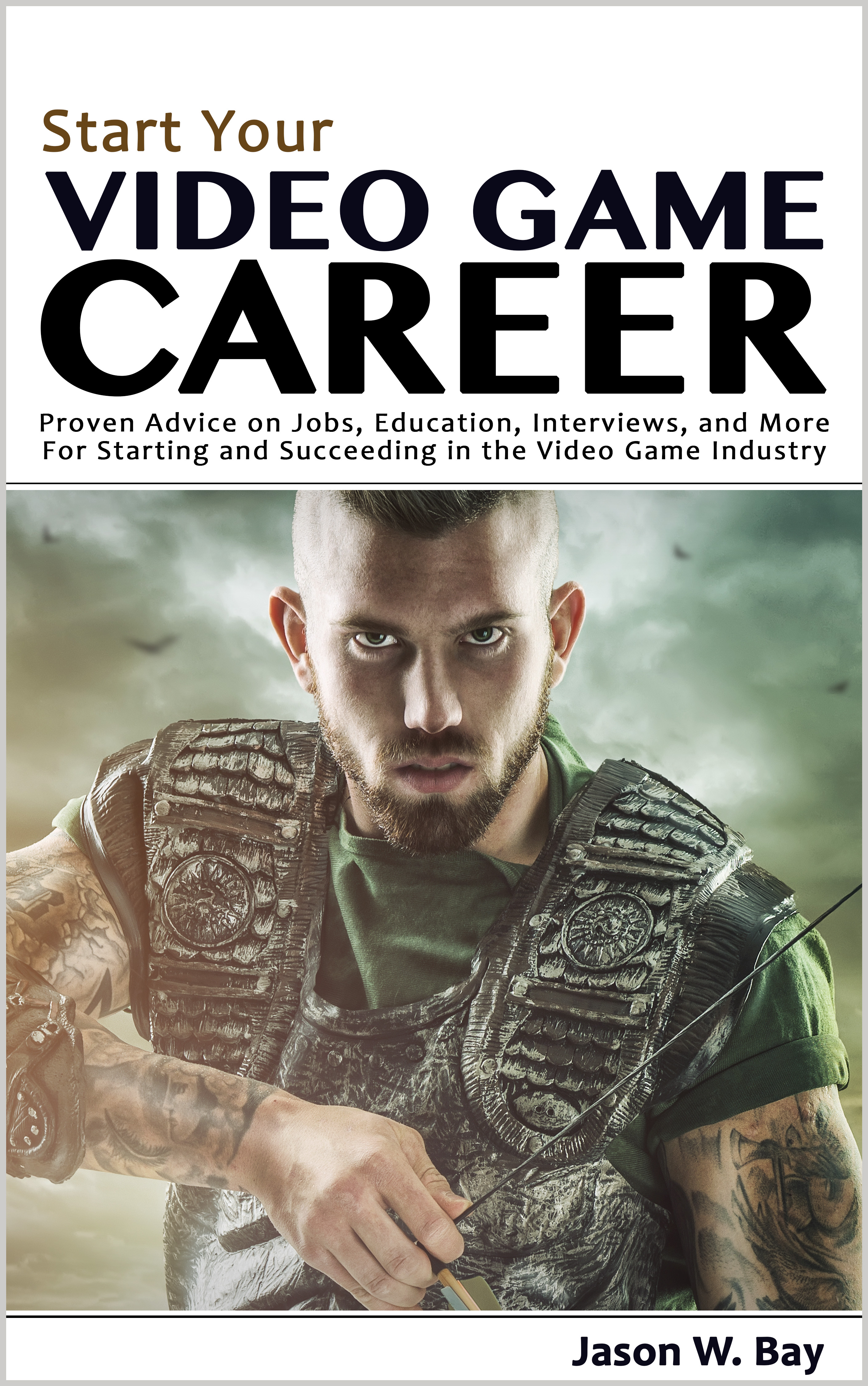 Start Your Video Game Career: Proven Advice on Jobs, Education, Interviews,  and More for Starting and Succeeding in the Video Game Industry, an Ebook