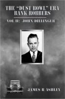 "James R Ashley - The ""Dust Bowl"" Era Bank Robbers, Vol II: John Dillinger"